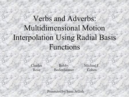 Verbs and Adverbs: Multidimensional Motion Interpolation Using Radial Basis Functions Presented by Sean Jellish Charles Rose Michael F. Cohen Bobby Bodenheimer.