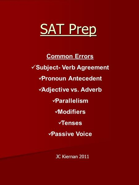 SAT Prep Common Errors Subject- Verb Agreement Pronoun Antecedent Adjective vs. Adverb Parallelism Modifiers Tenses Passive Voice JC Kiernan 2011.