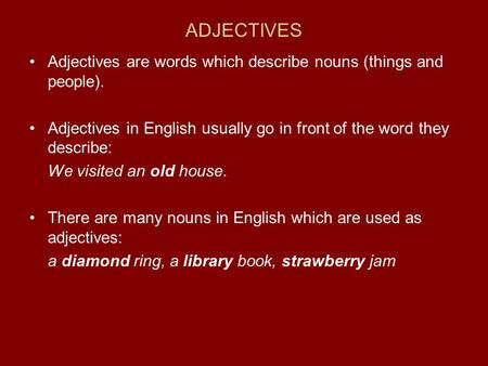 ADJECTIVES Adjectives are words which describe nouns (things and people). Adjectives in English usually go in front of the word they describe: We visited.