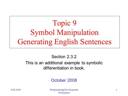 Fall 2008Programming Development Techniques 1 Topic 9 Symbol Manipulation Generating English Sentences Section 2.3.2 This is an additional example to symbolic.