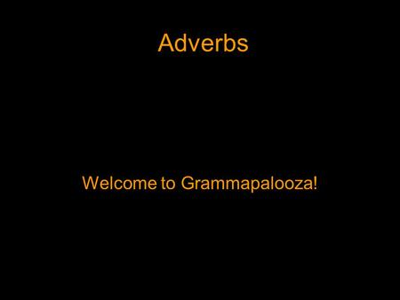 Adverbs Welcome to Grammapalooza!. Adverbs An adverb is a word that modifies a verb, an adjective, or another adverb.