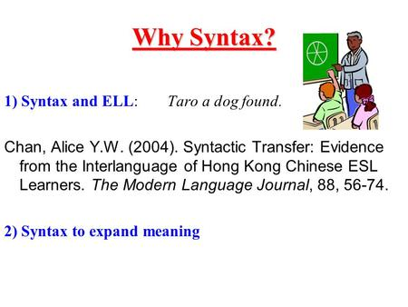 Why Syntax? 1) Syntax and ELL:Taro a dog found. Chan, Alice Y.W. (2004). Syntactic Transfer: Evidence from the Interlanguage of Hong Kong Chinese ESL Learners.