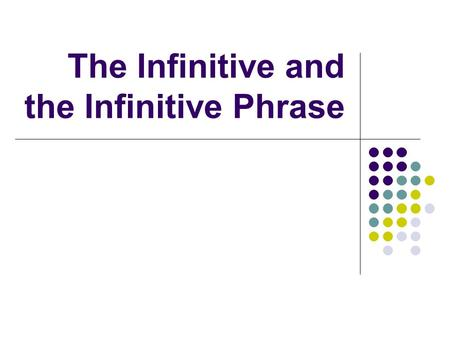 "The Infinitive and the Infinitive Phrase What is an Infinitive? An infinitive looks like a verb, but it begins with ""TO"", and it functions as a noun."