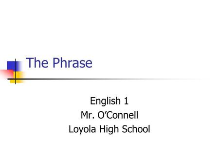 The Phrase English 1 Mr. O'Connell Loyola High School.