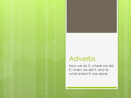 Adverbs How we do it, where we did it, when we did it, and to what extent it was done.