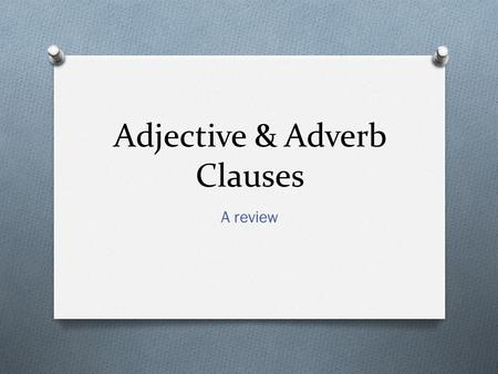 Adjective & Adverb Clauses A review. Clause v. Phrase O A clause has a subject and a verb O Independent (Main) Clause: expresses a complete thought.