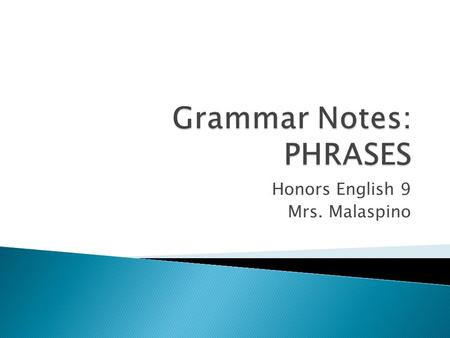 Honors English 9 Mrs. Malaspino.  Phrase: ◦ a group of related words without a subject and its predicate ◦ used as a single part of speech in a sentence.