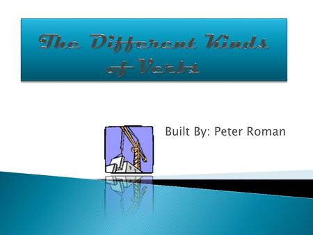 Built By: Peter Roman Action VerbsLinking VerbsHelping VerbsMain VerbsVerb Phrases Transitive & Intransitive Verbs.