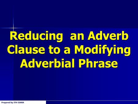 Prepared by ITH ESARA1 Reducing an Adverb Clause to a Modifying Adverbial Phrase.