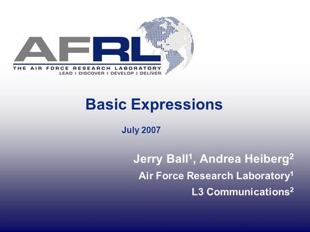 Basic Expressions July 2007 Jerry Ball 1, Andrea Heiberg 2 Air Force Research Laboratory 1 L3 Communications 2.