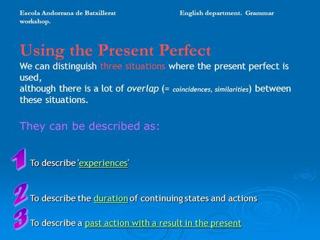 Using the Present Perfect We can distinguish three situations where the present perfect is used, although there is a lot of overlap (= coincidences, similarities.