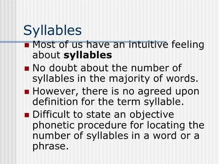 Syllables Most of us have an intuitive feeling about syllables No doubt about the number of syllables in the majority of words. However, there is no agreed.
