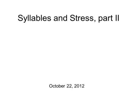Syllables and Stress, part II October 22, 2012 Potentialities There are homeworks to hand back! Production Exercise #2 is due at 5 pm today! First off: