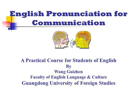 English Pronunciation for Communication A Practical Course for Students of English By Wang Guizhen Faculty of English Language & Culture Guangdong University.