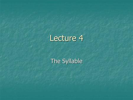Lecture 4 The Syllable.