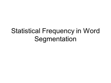 Statistical Frequency in Word Segmentation. Words don't come with nice clean boundaries between them Where are the word boundaries?