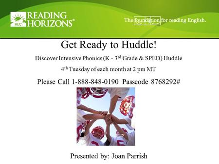 Get Ready to Huddle! Discover Intensive Phonics (K - 3 rd Grade & SPED) Huddle 4 th Tuesday of each month at 2 pm MT Please Call 1-888-848-0190 Passcode.