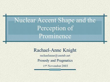 Nuclear Accent Shape and the Perception of Prominence Rachael-Anne Knight Prosody and Pragmatics 15 th November 2003.