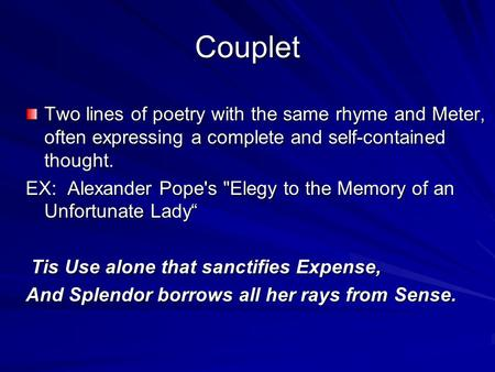 Couplet Two lines of poetry with the same rhyme and Meter, often expressing a complete and self-contained thought. EX: Alexander Pope's Elegy to the Memory.