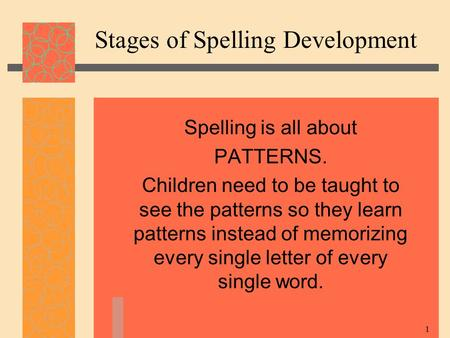 1 Stages of Spelling Development Spelling is all about PATTERNS. Children need to be taught to see the patterns so they learn patterns instead of memorizing.