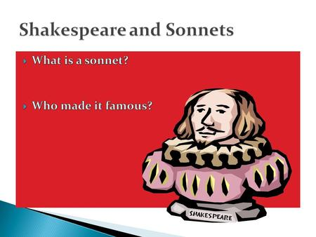  Who– made famous by William Shakespeare  What– Poetry in special metered form  When—400 years ago  Where—London publishing  Why– may have been meant.