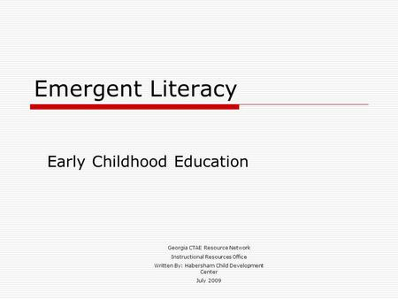 Emergent Literacy Early Childhood Education Georgia CTAE Resource Network Instructional Resources Office Written By: Habersham Child Development Center.