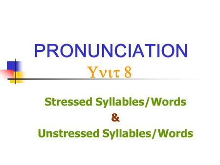 PRONUNCIATION Unit 8 Stressed Syllables/Words & Unstressed Syllables/Words.
