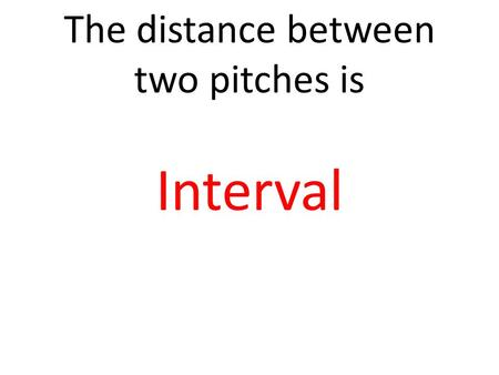 The distance between two pitches is Interval. The volume of the music is Dynamics.