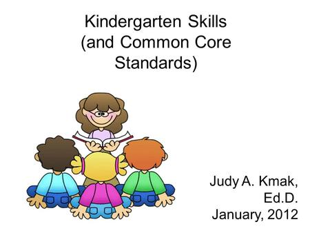 Kindergarten Skills (and Common Core Standards) Judy A. Kmak, Ed.D. January, 2012.