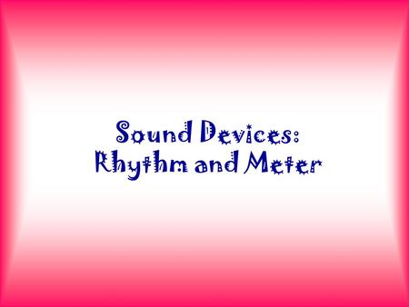 Sound Devices: Rhythm and Meter. Syllables A syllable is a beat. When a word has one beat, we say it has one syllable; when a word has two beats, we say.