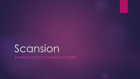 Scansion AN INTRODUCTION TO SCANSION IN POETRY. What is scansion?  Scansion is a quick look at a poem to determine its structural elements and break.