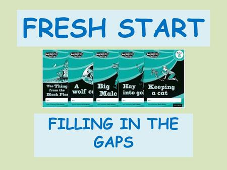 FRESH START FILLING IN THE GAPS. Where are the gaps The foundation that creates access to the wonderful world of stories, reading and comprehension Phonics.