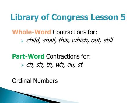 Library of Congress Lesson 5 Whole-Word Contractions for:  child, shall, this, which, out, still Part-Word Contractions for:  ch, sh, th, wh, ou, st.