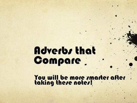 Adverbs that Compare You will be more smarter after taking these notes!