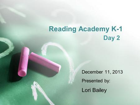 Reading Academy K-1 <strong>Day</strong> 2 December 11, 2013 Presented by: Lori Bailey.