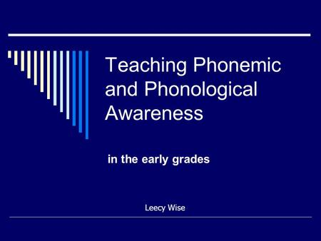 Teaching Phonemic and Phonological Awareness in the early grades Leecy Wise.