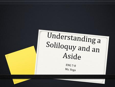 Understanding a Soliloquy and an Aside ENG 7-8 Ms. Vega.