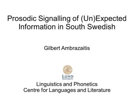 Prosodic Signalling of (Un)Expected Information in South Swedish Gilbert Ambrazaitis Linguistics and Phonetics Centre for Languages and Literature.
