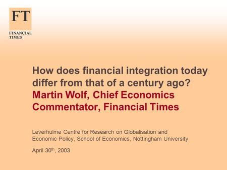 How does financial integration today differ from that of a century ago? Martin Wolf, Chief Economics Commentator, Financial Times Leverhulme Centre for.