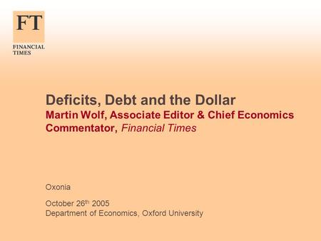Deficits, Debt and the Dollar Martin Wolf, Associate Editor & Chief Economics Commentator, Financial Times Oxonia October 26 th 2005 Department of Economics,