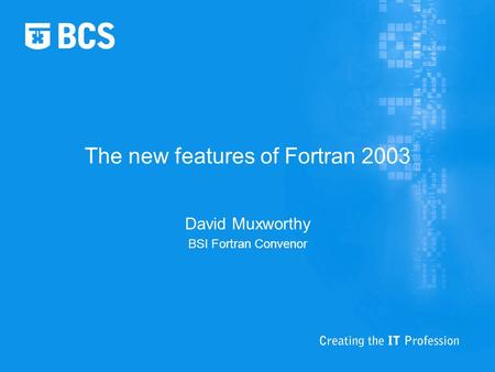The new features of Fortran 2003 David Muxworthy BSI Fortran Convenor.