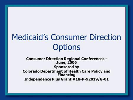 Medicaid's Consumer Direction Options Consumer Direction Regional Conferences - June, 2006 Sponsored by Colorado Department of Health Care Policy and Financing.