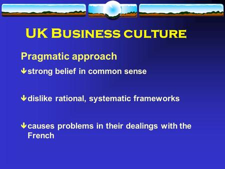 UK Business culture Pragmatic approach ê strong belief in common sense ê dislike rational, systematic frameworks ê causes problems in their dealings with.