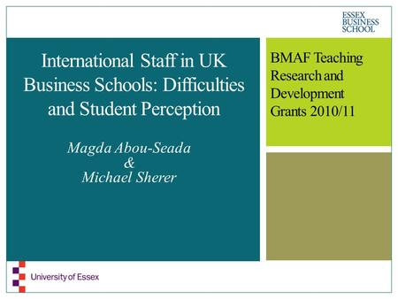 International Staff in UK Business Schools: Difficulties and Student Perception Magda Abou-Seada & Michael Sherer BMAF Teaching Research and Development.