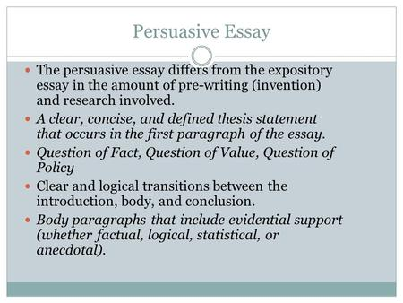 Persuasive Essay The persuasive essay differs from the expository essay in the amount of pre-writing (invention) and research involved. A clear, concise,