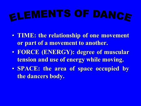 TIME: the relationship of one movement or part of a movement to another. FORCE (ENERGY): degree of muscular tension and use of energy while moving. SPACE: