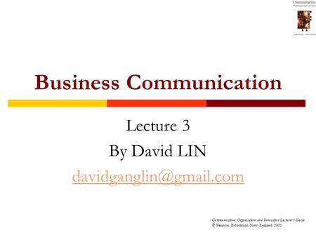 Communication: Organisation and Innovation Lecturer's Guide © Pearson Education New Zealand 2005 Business Communication Lecture 3 By David LIN