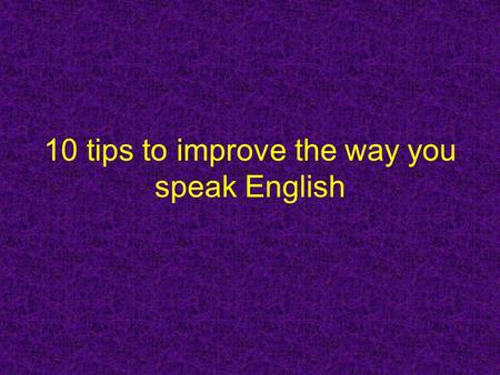 10 tips to improve the way you speak English. Can I 'neutralise' my accent? Yes, you can. All you need to do is train yourself to speak English as comfortably.