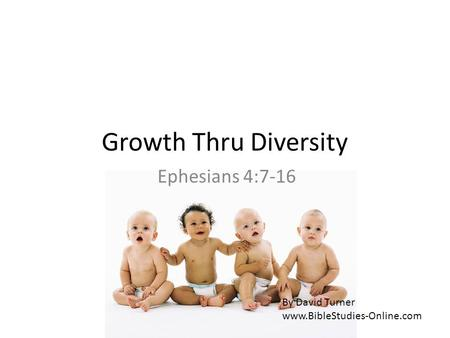 Growth Thru Diversity Ephesians 4:7-16 By David Turner www.BibleStudies-Online.com.