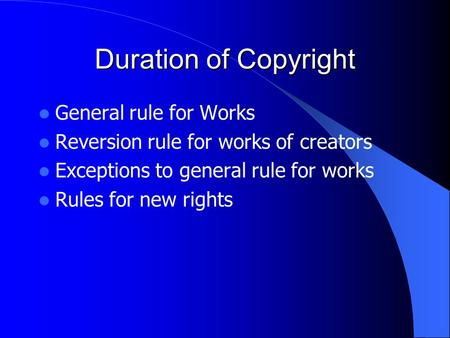 Duration of Copyright General rule for Works Reversion rule for works of creators Exceptions to general rule for works Rules for new rights.